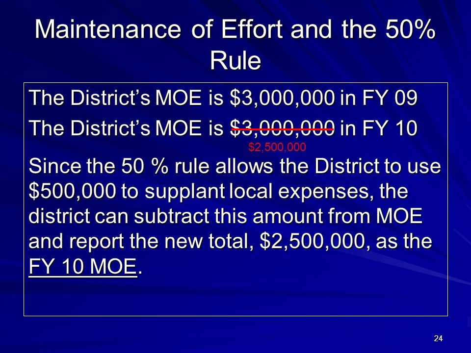 24 Maintenance of Effort and the 50% Rule The Districts MOE is $3,000,000 in FY 09 The Districts MOE is $3,000,000 in FY 10 Since the 50 % rule allows