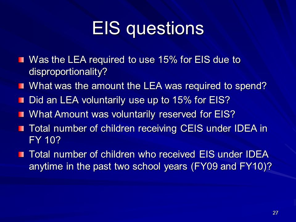 27 EIS questions Was the LEA required to use 15% for EIS due to disproportionality? What was the amount the LEA was required to spend? Did an LEA volu