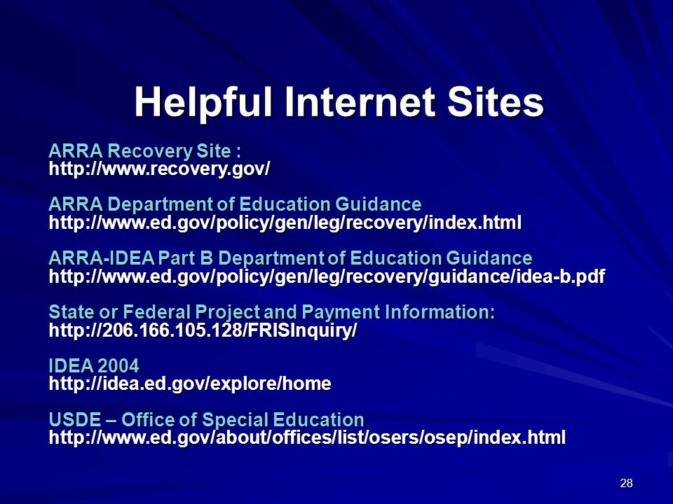 28 Helpful Internet Sites ARRA Recovery Site : http://www.recovery.gov/ ARRA Department of Education Guidance http://www.ed.gov/policy/gen/leg/recovery/index.html ARRA-IDEA Part B Department of Education Guidance http://www.ed.gov/policy/gen/leg/recovery/guidance/idea-b.pdf State or Federal Project and Payment Information: http://206.166.105.128/FRISInquiry/ IDEA 2004 http://idea.ed.gov/explore/home USDE – Office of Special Education http://www.ed.gov/about/offices/list/osers/osep/index.html