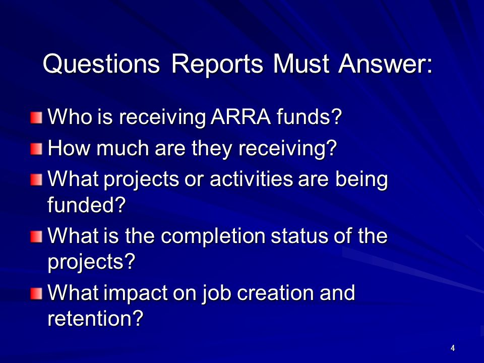 4 Questions Reports Must Answer: Who is receiving ARRA funds? How much are they receiving? What projects or activities are being funded? What is the c