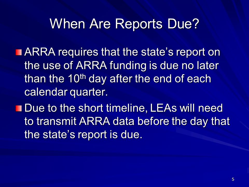5 When Are Reports Due? ARRA requires that the states report on the use of ARRA funding is due no later than the 10 th day after the end of each calen