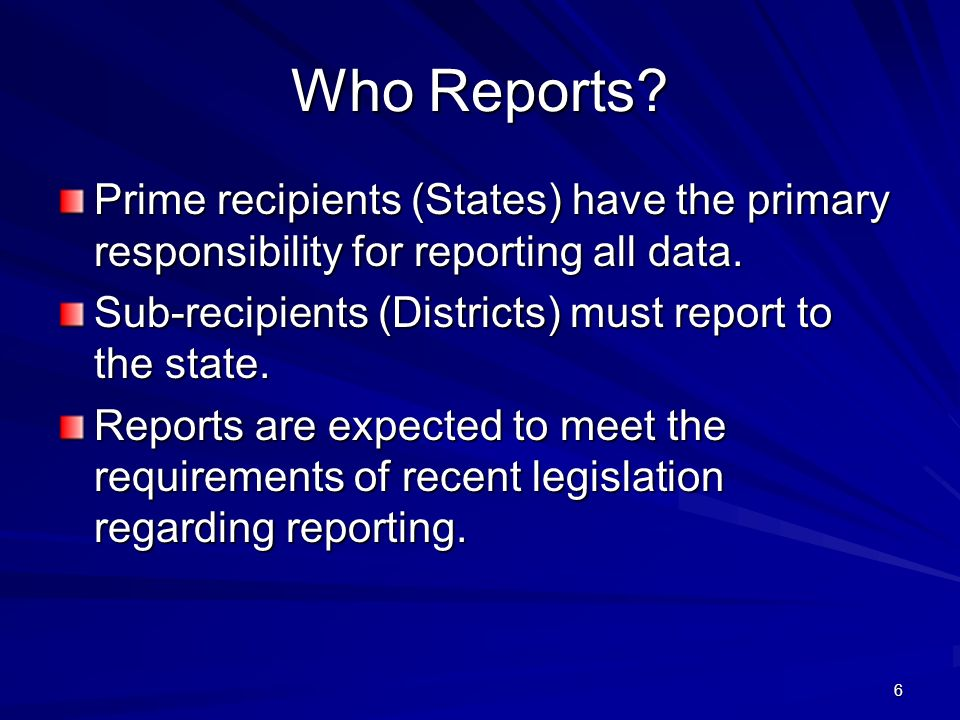 6 Who Reports.Prime recipients (States) have the primary responsibility for reporting all data.