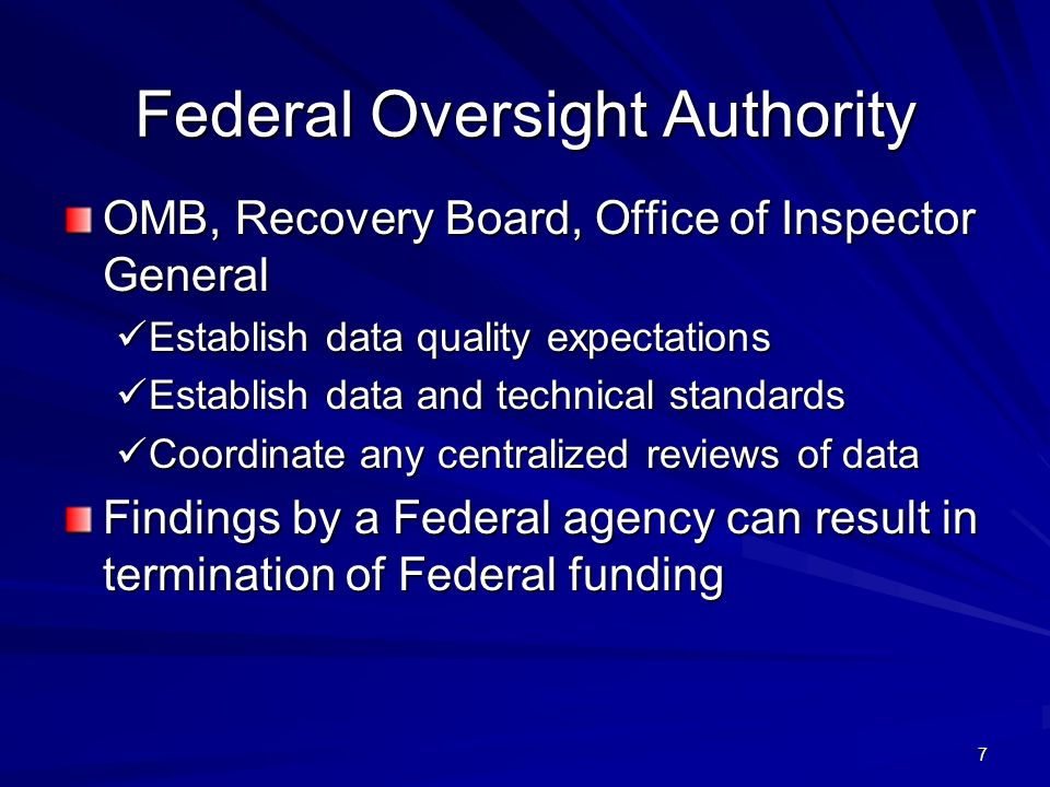 7 Federal Oversight Authority OMB, Recovery Board, Office of Inspector General Establish data quality expectations Establish data quality expectations Establish data and technical standards Establish data and technical standards Coordinate any centralized reviews of data Coordinate any centralized reviews of data Findings by a Federal agency can result in termination of Federal funding