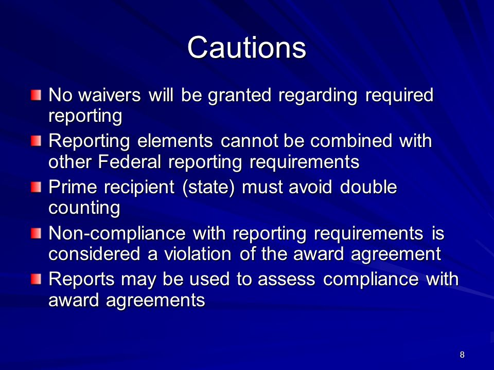 8 Cautions No waivers will be granted regarding required reporting Reporting elements cannot be combined with other Federal reporting requirements Prime recipient (state) must avoid double counting Non-compliance with reporting requirements is considered a violation of the award agreement Reports may be used to assess compliance with award agreements