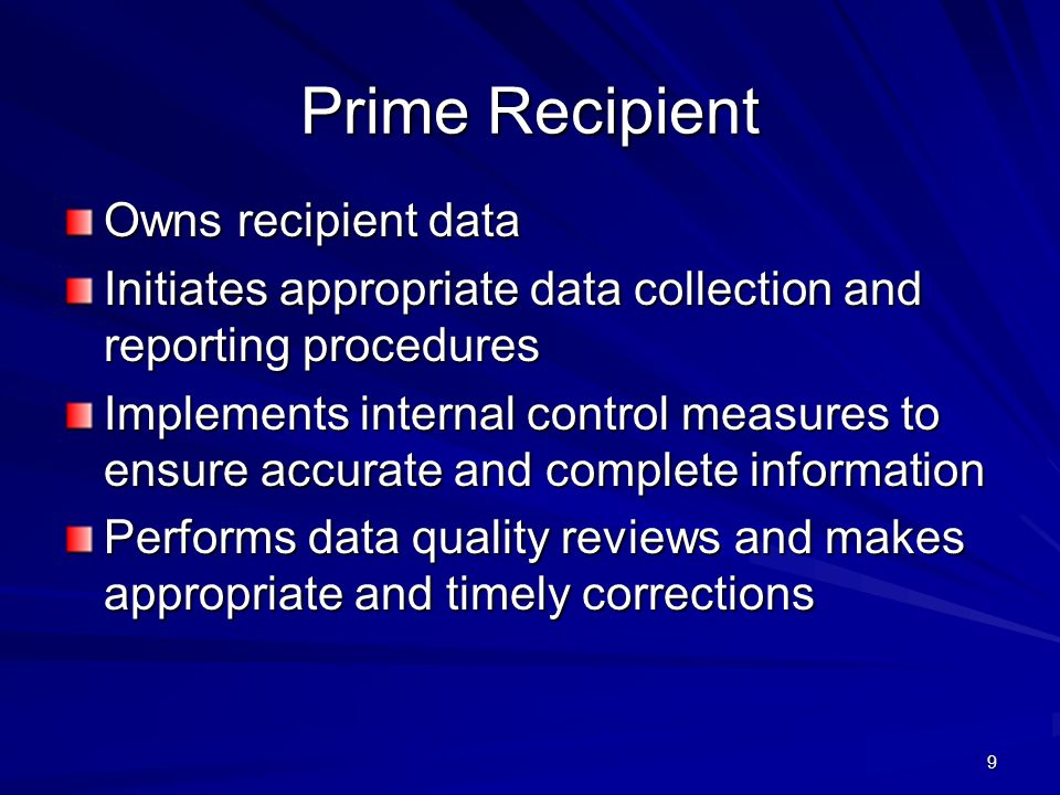 9 Prime Recipient Owns recipient data Initiates appropriate data collection and reporting procedures Implements internal control measures to ensure ac
