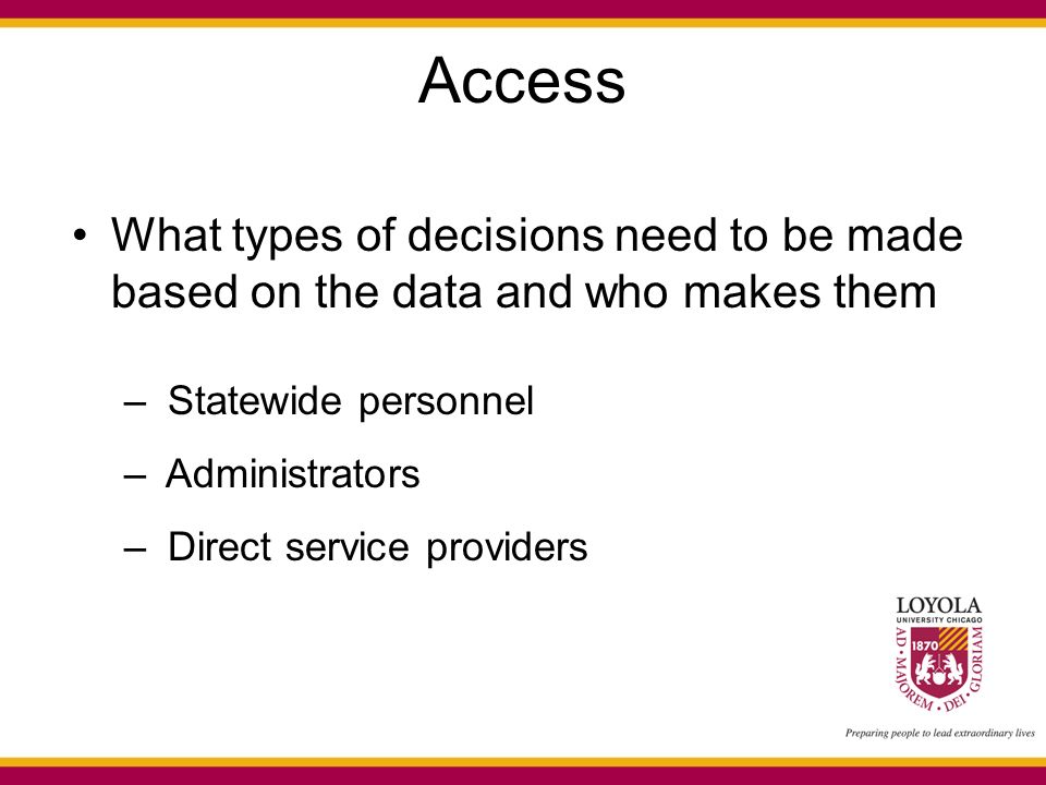 Access What types of decisions need to be made based on the data and who makes them – Statewide personnel – Administrators – Direct service providers
