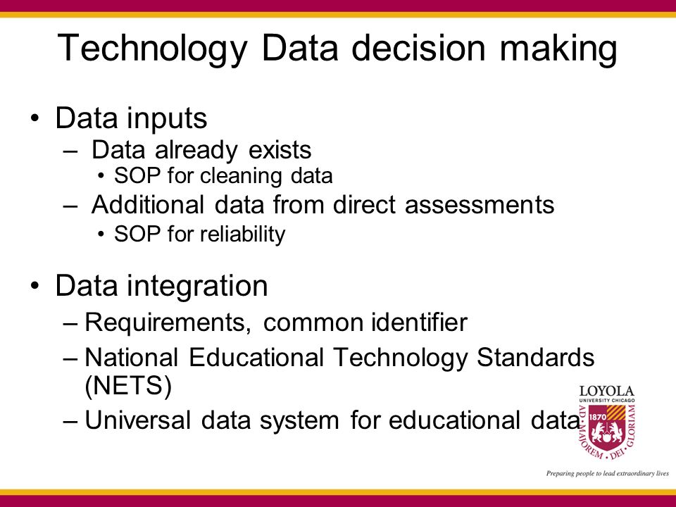 Technology Data decision making Data inputs – Data already exists SOP for cleaning data – Additional data from direct assessments SOP for reliability Data integration –Requirements, common identifier –National Educational Technology Standards (NETS) –Universal data system for educational data