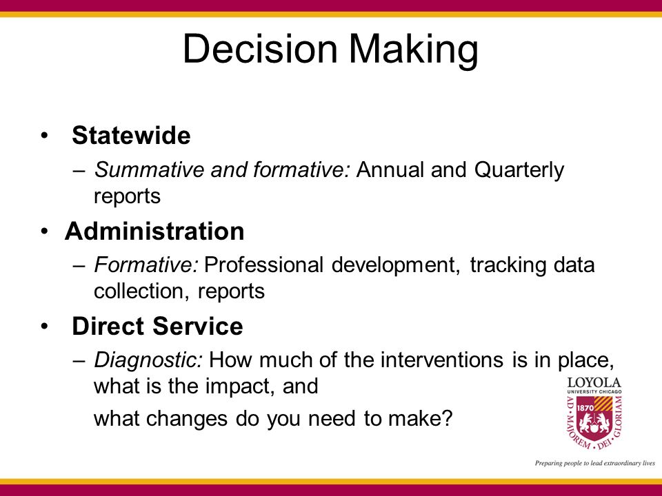 Decision Making Statewide –Summative and formative: Annual and Quarterly reports Administration –Formative: Professional development, tracking data collection, reports Direct Service –Diagnostic: How much of the interventions is in place, what is the impact, and what changes do you need to make?