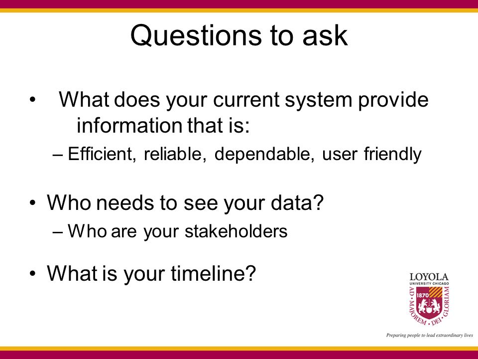 Questions to ask What does your current system provide information that is: –Efficient, reliable, dependable, user friendly Who needs to see your data.