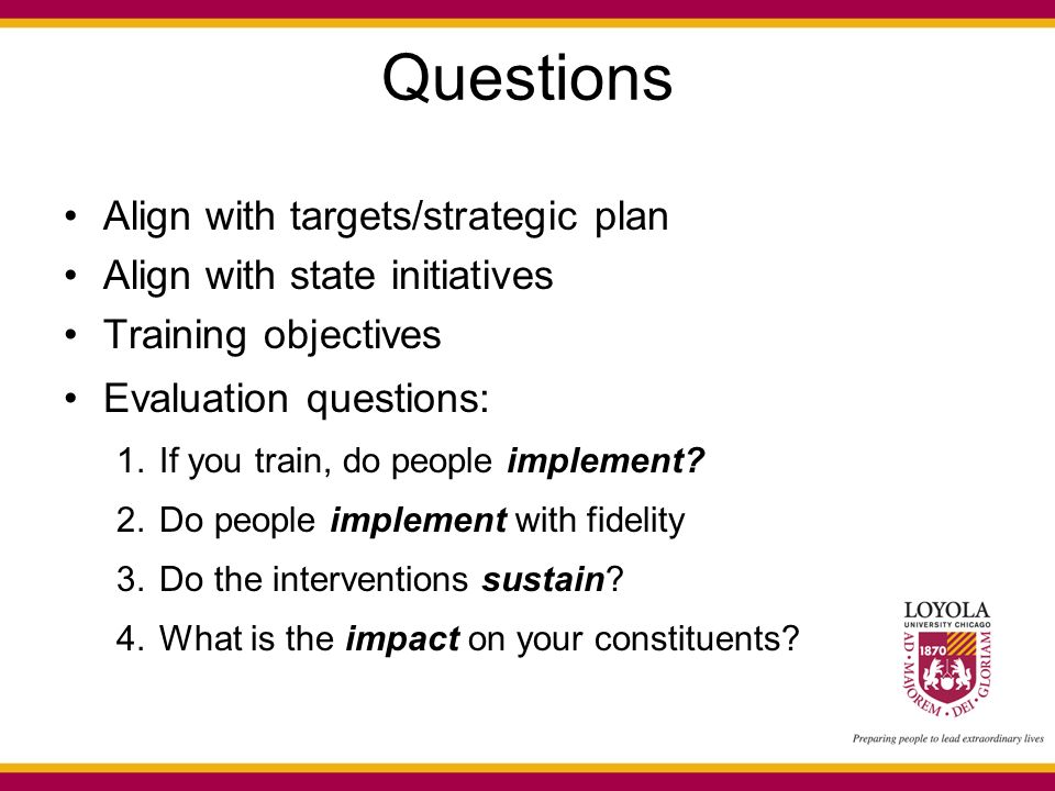 Questions Align with targets/strategic plan Align with state initiatives Training objectives Evaluation questions: 1.