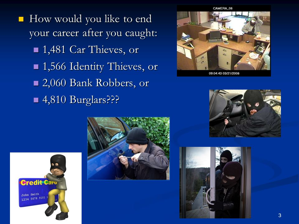 How would you like to end your career after you caught: How would you like to end your career after you caught: 1,481 Car Thieves, or 1,481 Car Thieves, or 1,566 Identity Thieves, or 1,566 Identity Thieves, or 2,060 Bank Robbers, or 2,060 Bank Robbers, or 4,810 Burglars??.
