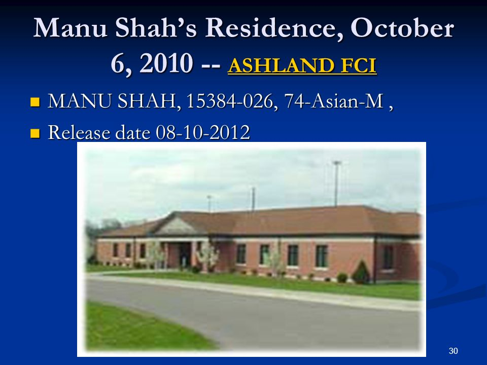 Manu Shahs Residence, October 6, 2010 -- ASHLAND FCI ASHLAND FCI ASHLAND FCI MANU SHAH, 15384-026, 74-Asian-M, MANU SHAH, 15384-026, 74-Asian-M, Release date 08-10-2012 Release date 08-10-2012 30