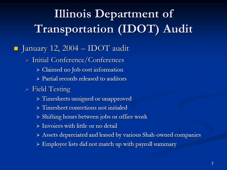 7 Illinois Department of Transportation (IDOT) Audit January 12, 2004 – IDOT audit January 12, 2004 – IDOT audit Initial Conference/Conferences Initial Conference/Conferences Claimed no Job cost information Claimed no Job cost information Partial records released to auditors Partial records released to auditors Field Testing Field Testing Timesheets unsigned or unapproved Timesheets unsigned or unapproved Timesheet corrections not initialed Timesheet corrections not initialed Shifting hours between jobs or office work Shifting hours between jobs or office work Invoices with little or no detail Invoices with little or no detail Assets depreciated and leased by various Shah-owned companies Assets depreciated and leased by various Shah-owned companies Employee lists did not match up with payroll summary Employee lists did not match up with payroll summary