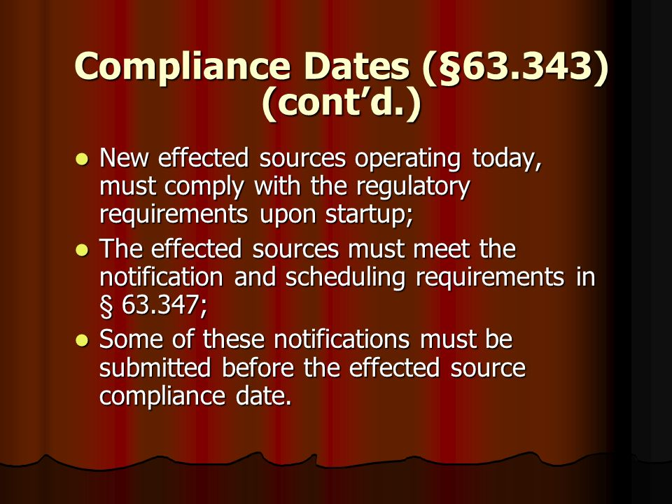 Compliance Dates (§63.343) (contd.) New effected sources operating today, must comply with the regulatory requirements upon startup; New effected sour