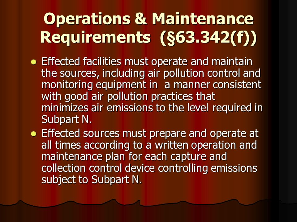 Operations & Maintenance Requirements (§63.342(f)) Effected facilities must operate and maintain the sources, including air pollution control and moni