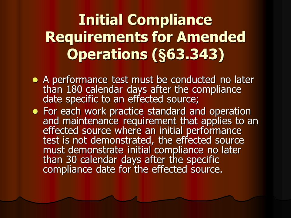 Initial Compliance Requirements for Amended Operations (§63.343) A performance test must be conducted no later than 180 calendar days after the compli