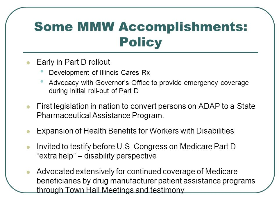 Some MMW Accomplishments: Policy Early in Part D rollout Development of Illinois Cares Rx Advocacy with Governors Office to provide emergency coverage during initial roll-out of Part D First legislation in nation to convert persons on ADAP to a State Pharmaceutical Assistance Program.
