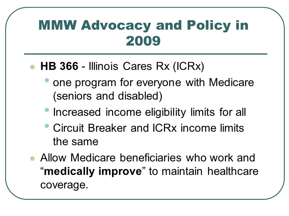 MMW Advocacy and Policy in 2009 HB 366 - Illinois Cares Rx (ICRx) one program for everyone with Medicare (seniors and disabled) Increased income eligibility limits for all Circuit Breaker and ICRx income limits the same Allow Medicare beneficiaries who work andmedically improve to maintain healthcare coverage.