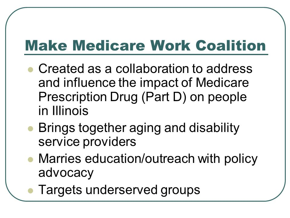 Make Medicare Work Coalition Created as a collaboration to address and influence the impact of Medicare Prescription Drug (Part D) on people in Illinois Brings together aging and disability service providers Marries education/outreach with policy advocacy Targets underserved groups