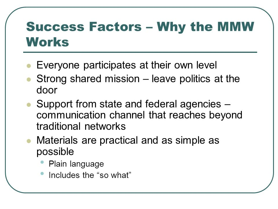 Success Factors – Why the MMW Works Everyone participates at their own level Strong shared mission – leave politics at the door Support from state and federal agencies – communication channel that reaches beyond traditional networks Materials are practical and as simple as possible Plain language Includes the so what
