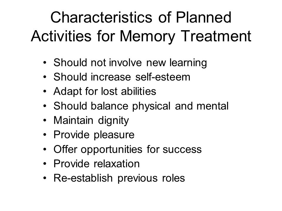 Characteristics of Planned Activities for Memory Treatment Should not involve new learning Should increase self-esteem Adapt for lost abilities Should balance physical and mental Maintain dignity Provide pleasure Offer opportunities for success Provide relaxation Re-establish previous roles