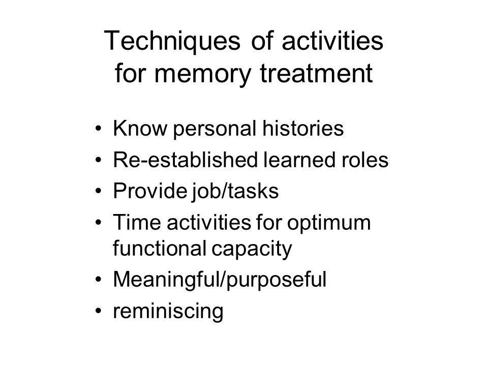 Techniques of activities for memory treatment Know personal histories Re-established learned roles Provide job/tasks Time activities for optimum functional capacity Meaningful/purposeful reminiscing