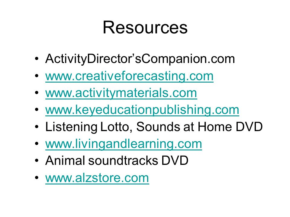 Resources ActivityDirectorsCompanion.com www.creativeforecasting.com www.activitymaterials.com www.keyeducationpublishing.com Listening Lotto, Sounds at Home DVD www.livingandlearning.com Animal soundtracks DVD www.alzstore.com