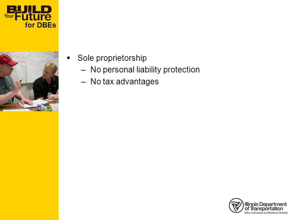 for DBEs Sole proprietorship –No personal liability protection –No tax advantages