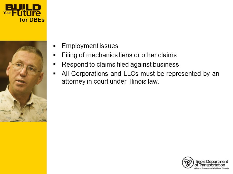 for DBEs Employment issues Filing of mechanics liens or other claims Respond to claims filed against business All Corporations and LLCs must be represented by an attorney in court under Illinois law.