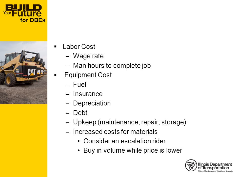 for DBEs Labor Cost –Wage rate –Man hours to complete job Equipment Cost –Fuel –Insurance –Depreciation –Debt –Upkeep (maintenance, repair, storage) –Increased costs for materials Consider an escalation rider Buy in volume while price is lower