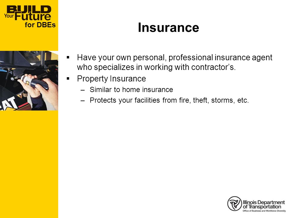 for DBEs Insurance Have your own personal, professional insurance agent who specializes in working with contractors. Property Insurance –Similar to ho