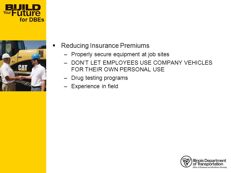 for DBEs Reducing Insurance Premiums –Properly secure equipment at job sites –DONT LET EMPLOYEES USE COMPANY VEHICLES FOR THEIR OWN PERSONAL USE –Drug