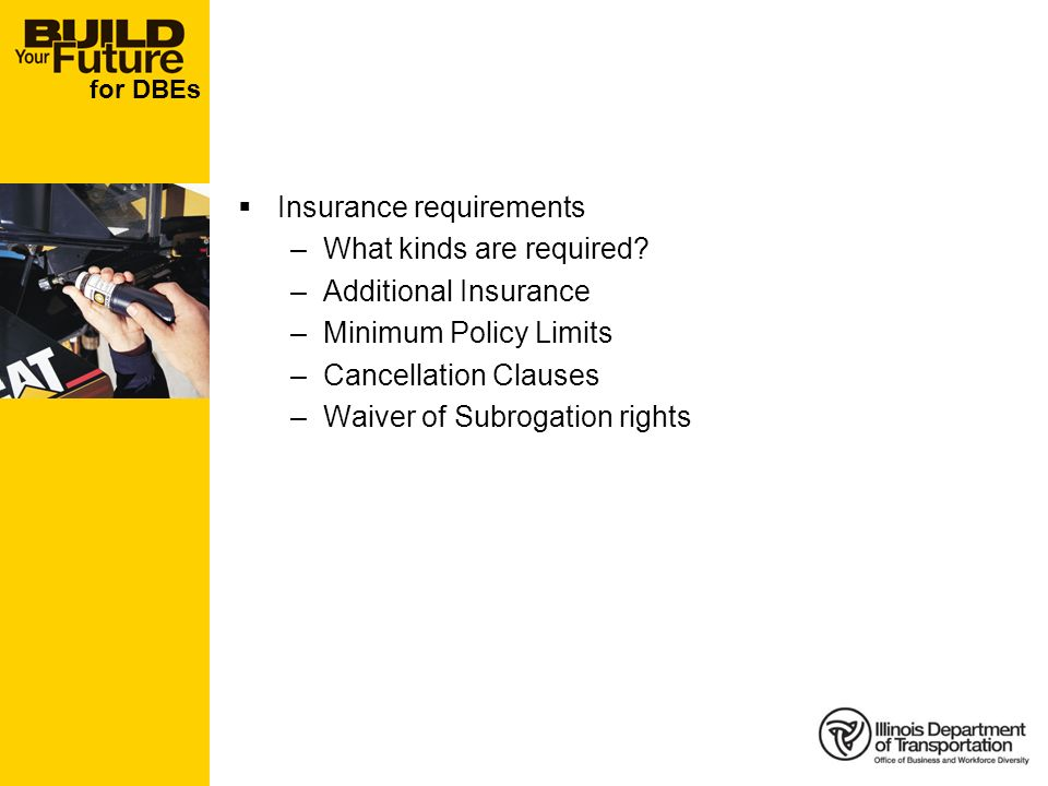 for DBEs Insurance requirements –What kinds are required? –Additional Insurance –Minimum Policy Limits –Cancellation Clauses –Waiver of Subrogation ri