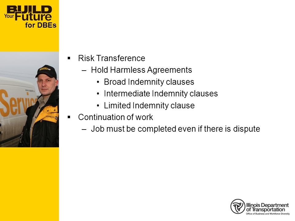 for DBEs Risk Transference –Hold Harmless Agreements Broad Indemnity clauses Intermediate Indemnity clauses Limited Indemnity clause Continuation of work –Job must be completed even if there is dispute