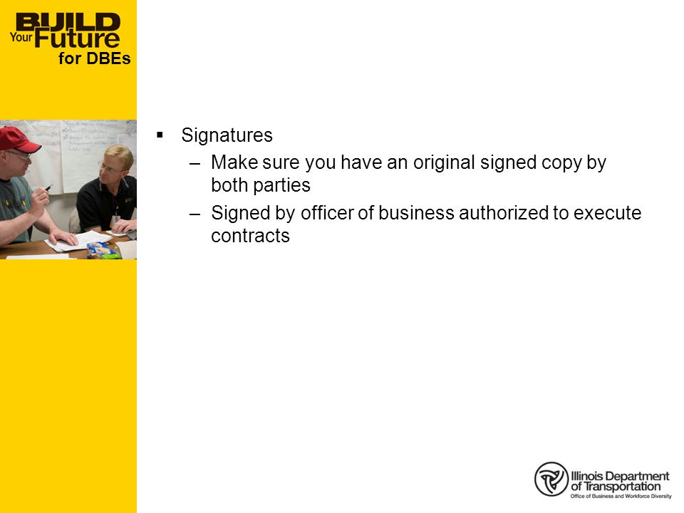 for DBEs Signatures –Make sure you have an original signed copy by both parties –Signed by officer of business authorized to execute contracts