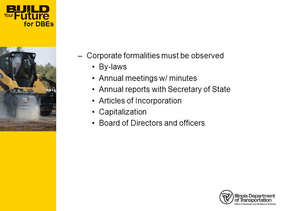 for DBEs –Corporate formalities must be observed By-laws Annual meetings w/ minutes Annual reports with Secretary of State Articles of Incorporation Capitalization Board of Directors and officers