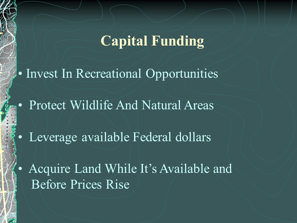 Capital Funding Invest In Recreational Opportunities Protect Wildlife And Natural Areas Leverage available Federal dollars Acquire Land While Its Available and Before Prices Rise