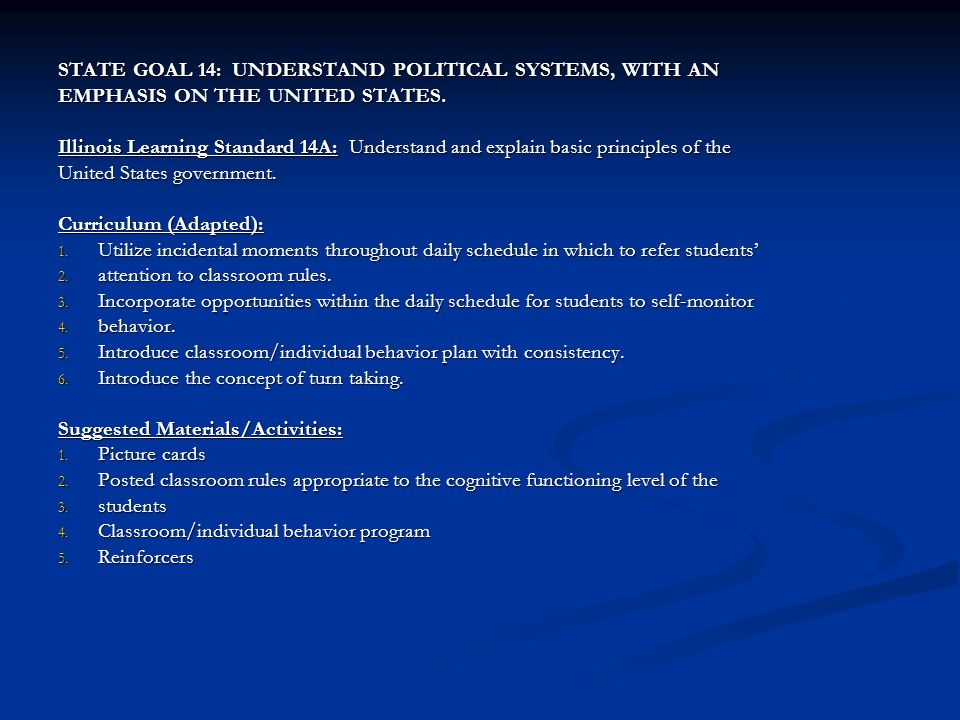 STATE GOAL 14: UNDERSTAND POLITICAL SYSTEMS, WITH AN EMPHASIS ON THE UNITED STATES. Illinois Learning Standard 14A: Understand and explain basic princ
