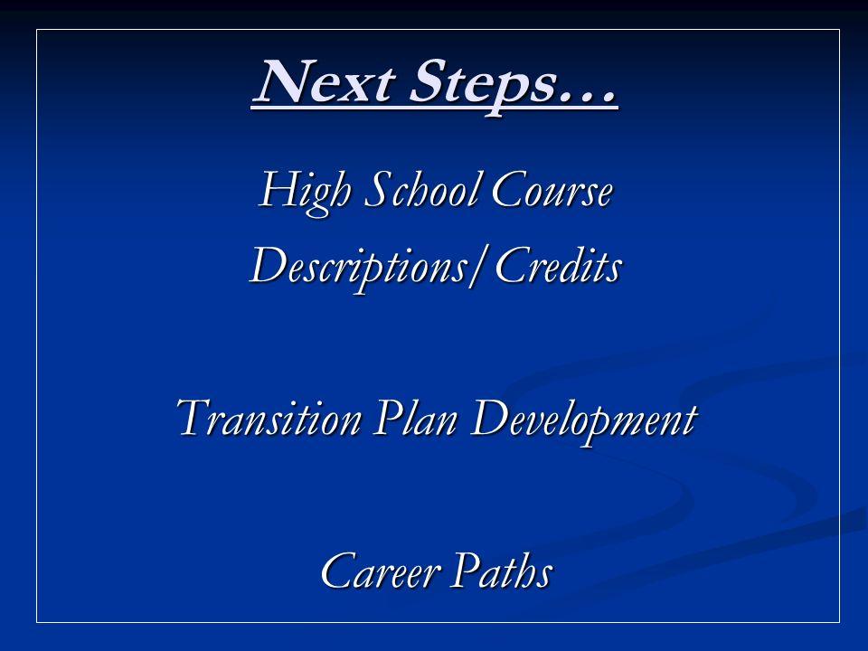 Next Steps… High School Course Descriptions/Credits Transition Plan Development Career Paths
