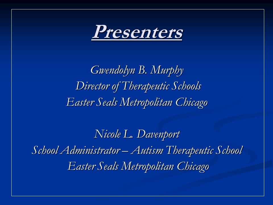 Presenters Gwendolyn B. Murphy Director of Therapeutic Schools Director of Therapeutic Schools Easter Seals Metropolitan Chicago Nicole L. Davenport S