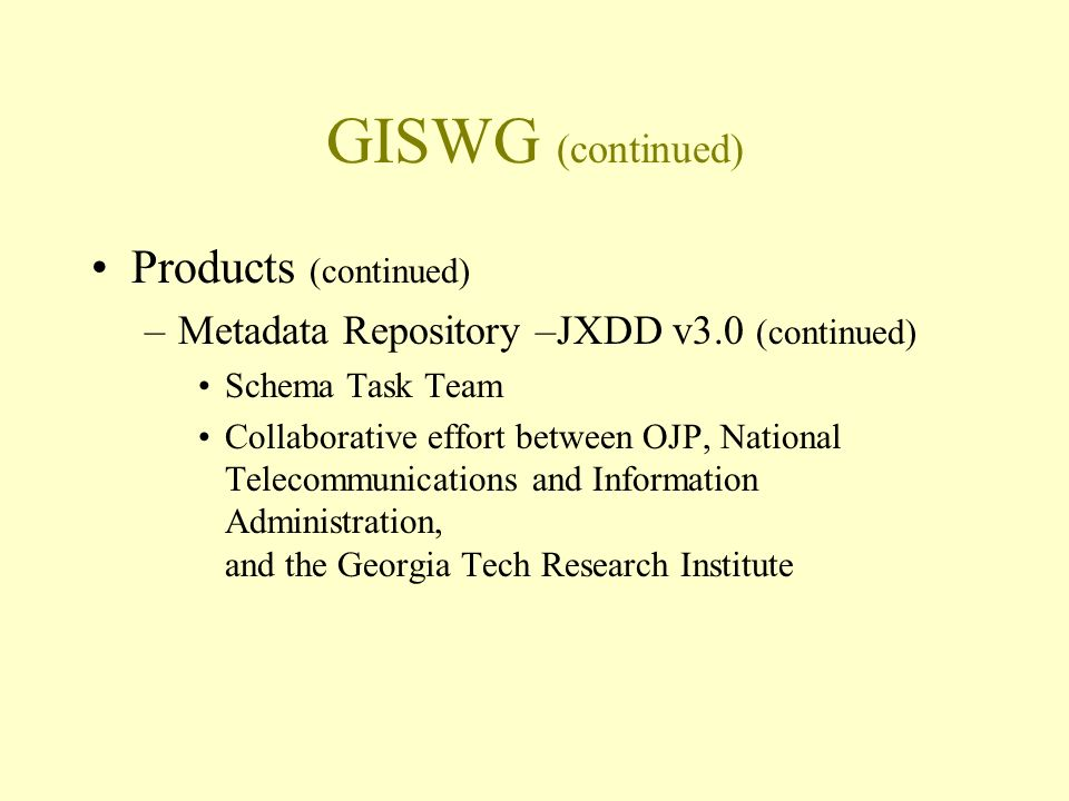 GISWG (continued) Products (continued) –Metadata Repository –JXDD v3.0 (continued) Schema Task Team Collaborative effort between OJP, National Telecommunications and Information Administration, and the Georgia Tech Research Institute