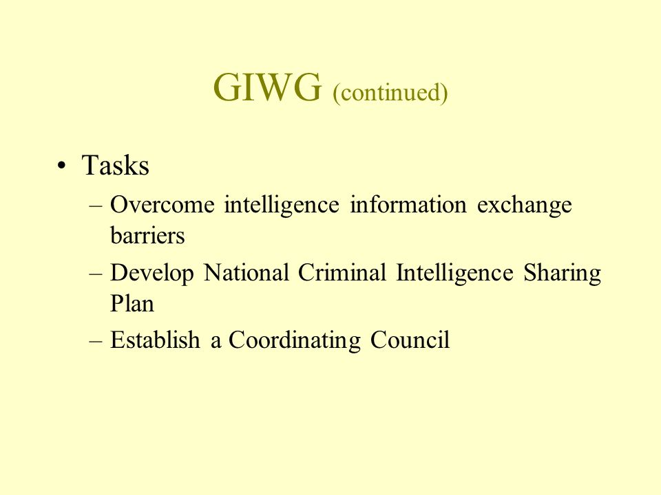 GIWG (continued) Tasks –Overcome intelligence information exchange barriers –Develop National Criminal Intelligence Sharing Plan –Establish a Coordinating Council