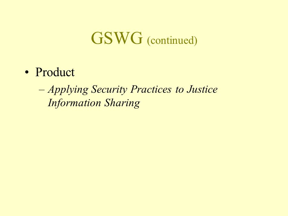 GSWG (continued) Product –Applying Security Practices to Justice Information Sharing