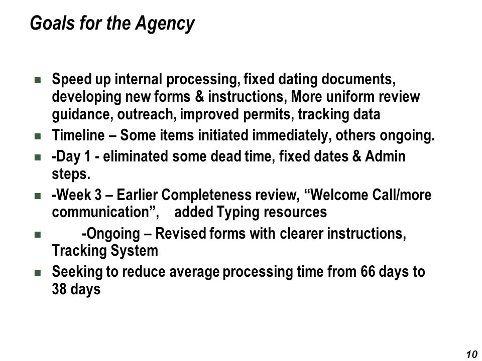 10 Goals for the Agency Speed up internal processing, fixed dating documents, developing new forms & instructions, More uniform review guidance, outre