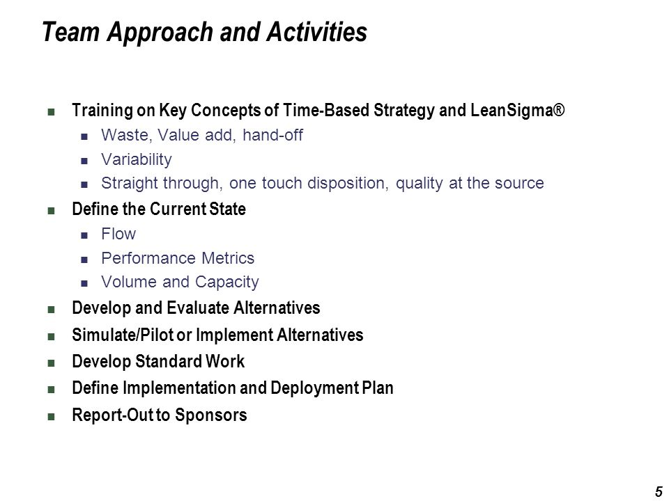 5 Team Approach and Activities Training on Key Concepts of Time-Based Strategy and LeanSigma® Waste, Value add, hand-off Variability Straight through,