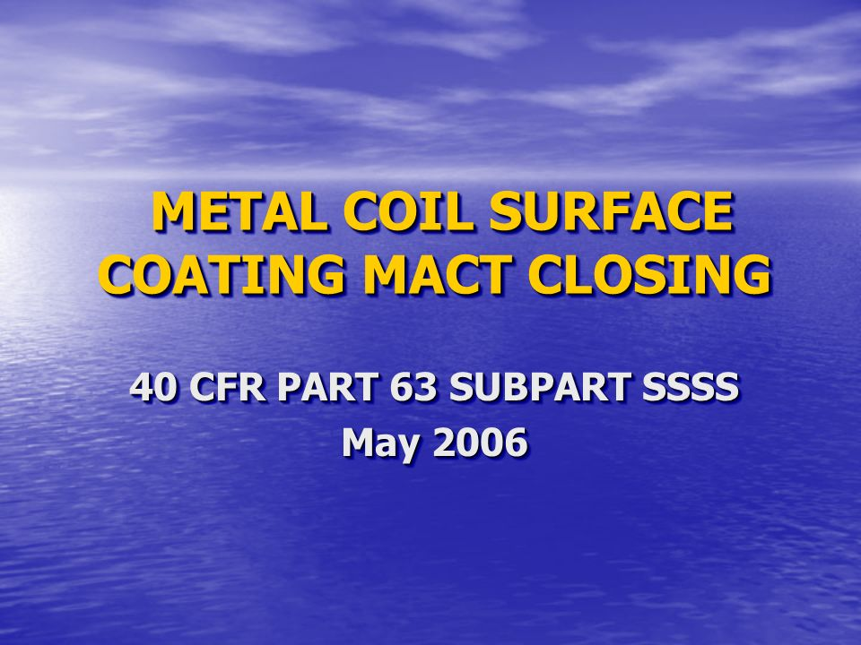 METAL COIL SURFACE COATING MACT CLOSING METAL COIL SURFACE COATING MACT CLOSING 40 CFR PART 63 SUBPART SSSS May 2006 40 CFR PART 63 SUBPART SSSS May 2006