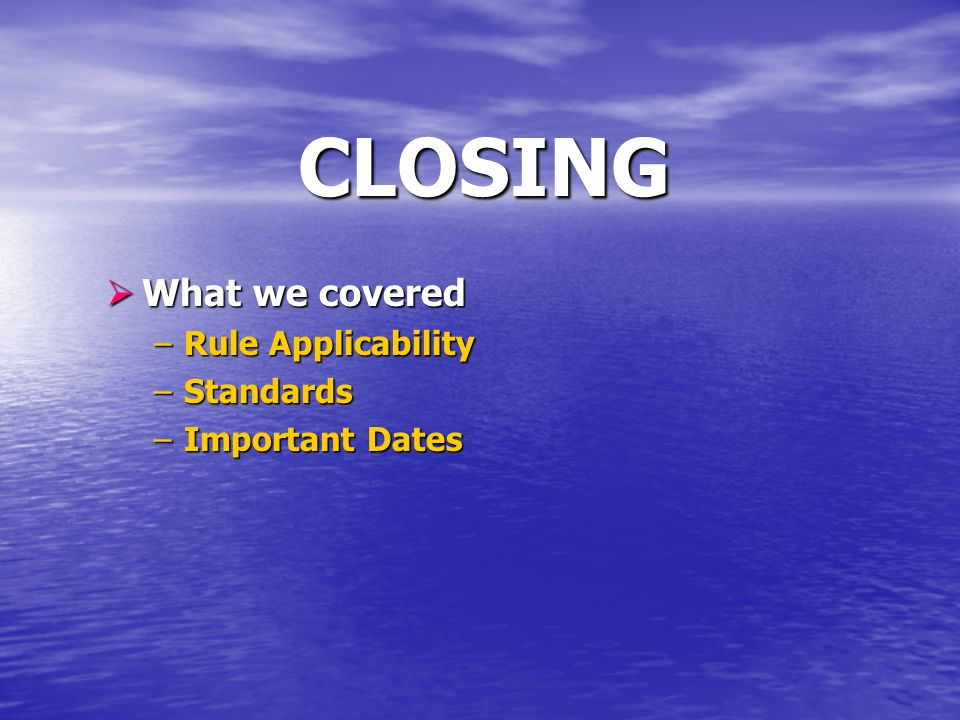 CLOSING What we covered What we covered –Rule Applicability –Standards –Important Dates