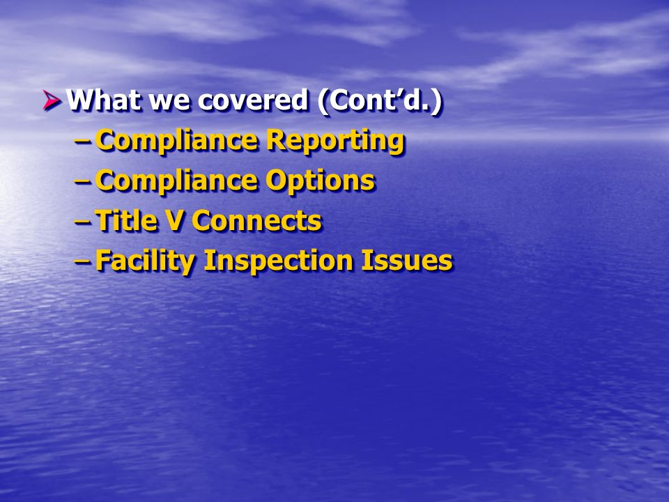 What we covered (Contd.) What we covered (Contd.) –Compliance Reporting –Compliance Options –Title V Connects –Facility Inspection Issues What we covered (Contd.) What we covered (Contd.) –Compliance Reporting –Compliance Options –Title V Connects –Facility Inspection Issues
