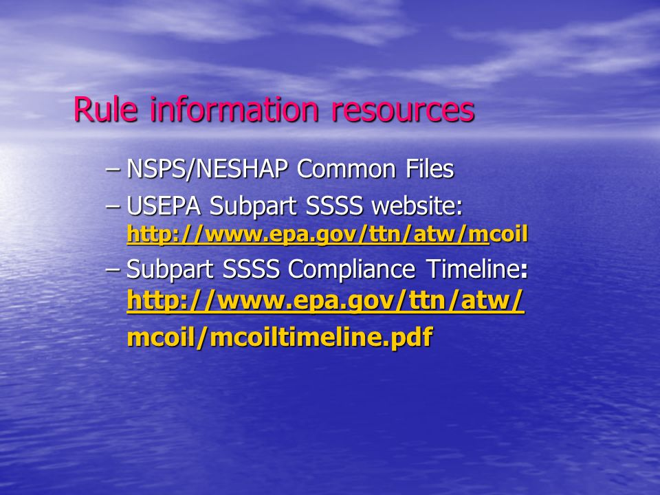 Rule information resources –NSPS/NESHAP Common Files –USEPA Subpart SSSS website: http://www.epa.gov/ttn/atw/mcoil http://www.epa.gov/ttn/atw/m http://www.epa.gov/ttn/atw/m –Subpart SSSS Compliance Timeline: http://www.epa.gov/ttn/atw/ http://www.epa.gov/ttn/atw/ mcoil/mcoiltimeline.pdf