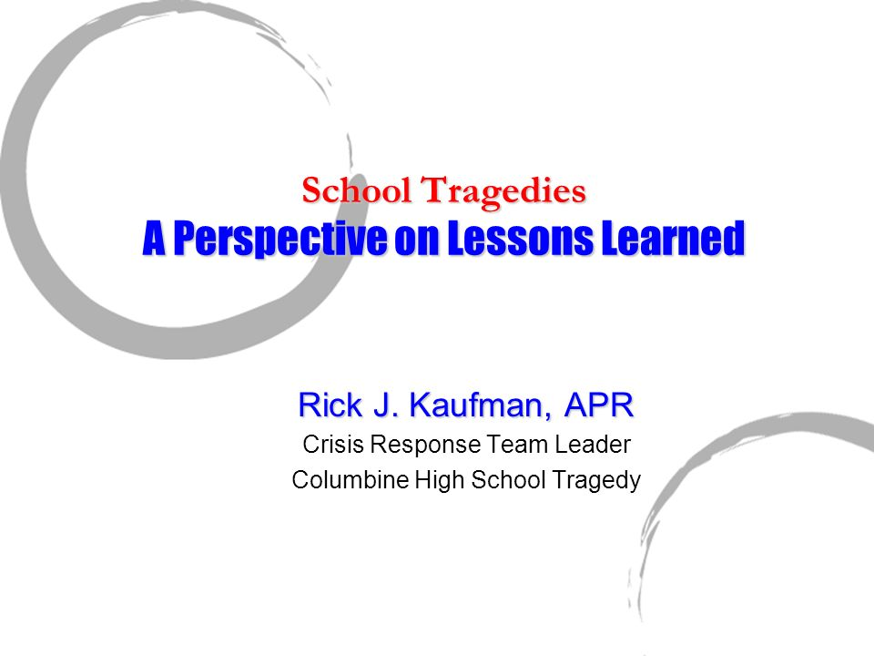 School Tragedies A Perspective on Lessons Learned Rick J. Kaufman, APR Crisis Response Team Leader Columbine High School Tragedy